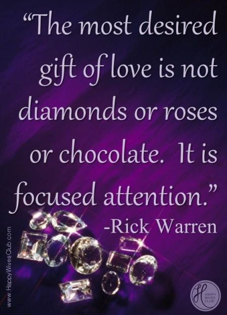 """""""The most desired gift of love is not diamond or roses. It is focused attention."""" -Rick Warren"""