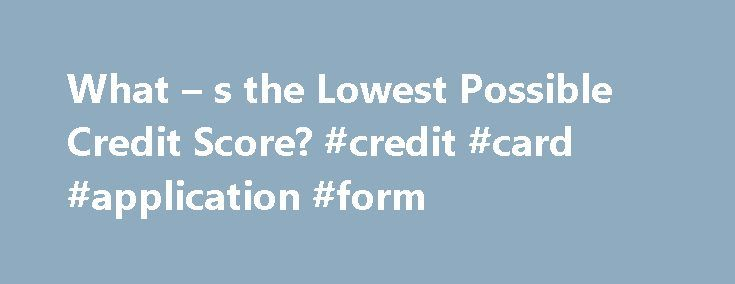What – s the Lowest Possible Credit Score? #credit #card #application #form http://credit-loan.nef2.com/what-s-the-lowest-possible-credit-score-credit-card-application-form/  #what is a credit score # What s the Lowest Possible Credit Score? Dave Ramsey is famous for claiming that he has a credit score of zero, by which he means he avoids credit all together. But is it actually possible to have a credit score of zero? According to FICO spokesman Barry Paperno, the answer is no. FICO credit…