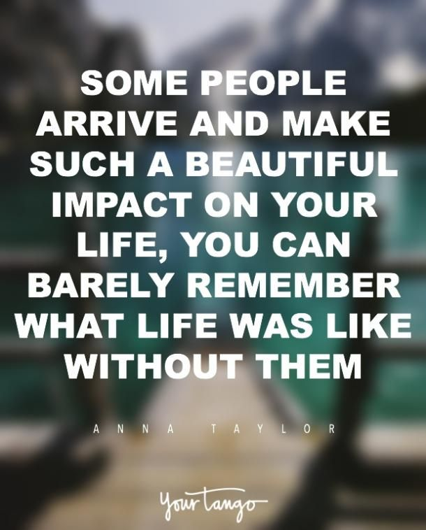 """Some people arrive and make such a beautiful impact on your life, you can barely remember what life was like without them.""   — Anna Taylor"