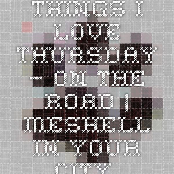 Things I Love Thursday – On the Road | meshell in your city.