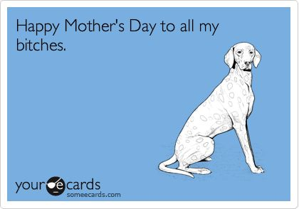 Happy Mother's Day to all my bitches.  Omg I am so sorry-- this is so bad-- but LOL