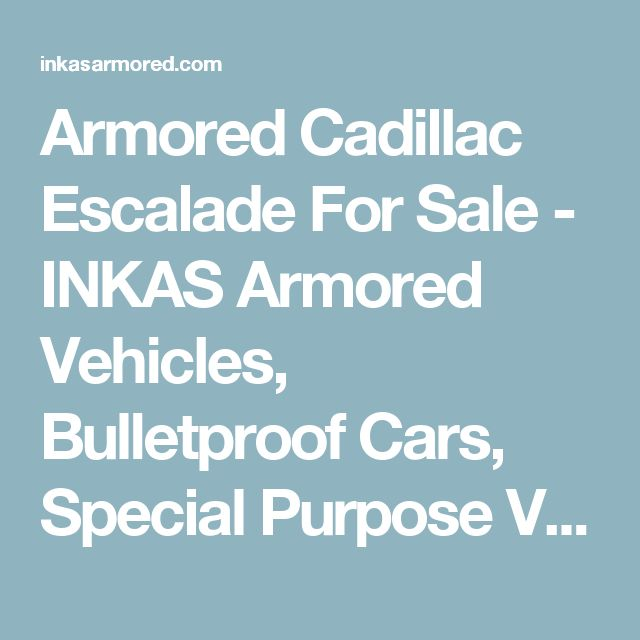 Armored Cadillac Escalade For Sale - INKAS Armored Vehicles, Bulletproof Cars, Special Purpose Vehicles