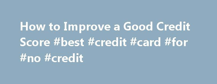 How to Improve a Good Credit Score #best #credit #card #for #no #credit http://credit.remmont.com/how-to-improve-a-good-credit-score-best-credit-card-for-no-credit/  #how to improve credit score # How to Improve a Good Credit Score In the last few years, the importance Read More...The post How to Improve a Good Credit Score #best #credit #card #for #no #credit appeared first on Credit.