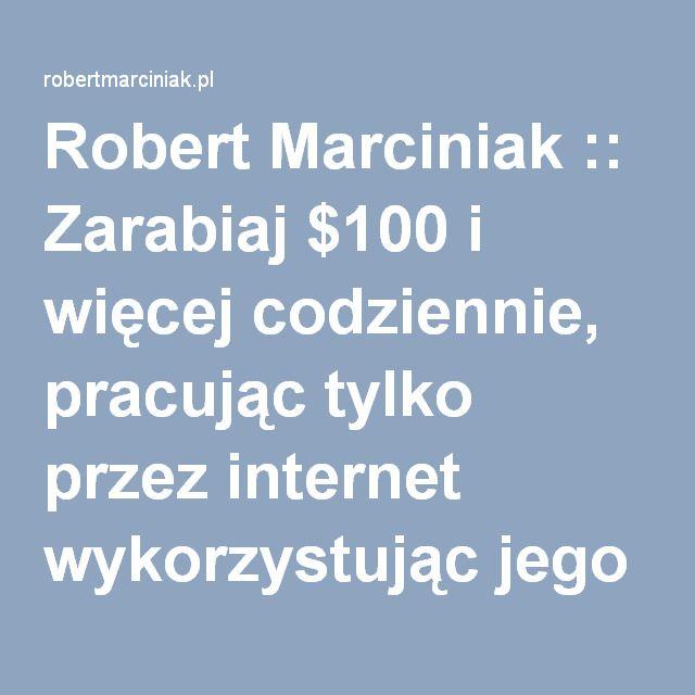 Robert Marciniak :: Zarabiaj $100 i więcej codziennie, pracując tylko przez internet wykorzystując jego siłę.