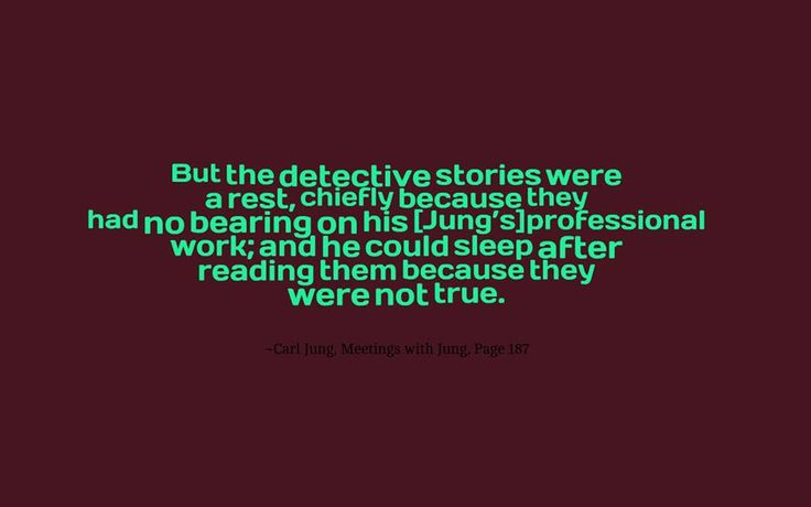 But the detective stories were a rest, chiefly because they had no bearing on his [Jung's]professional work; and he could sleep after reading them because they were not true. ~E.A. Bennet, Meetings with Jung, Page 187
