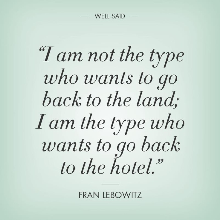 """""""I am not the type who wants to go back to the land; I am the type who wants to go back to the hotel."""" --Fran Lebowitz..."""