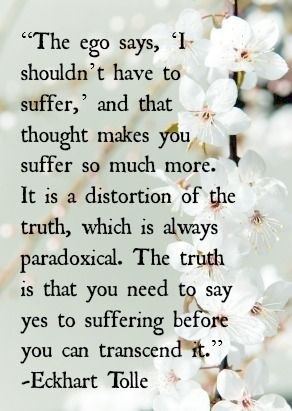 #The ego says, 'I shouldn't have to suffer,' and that thought makes you suffer so much more. It is a distortion of the truth, which is always paradoxical. The truth is that you need to say yes to suffering before you can transcend it. -Eckhart Tolle | Ego