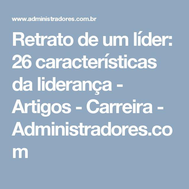 Retrato de um líder: 26 características da liderança - Artigos - Carreira - Administradores.com