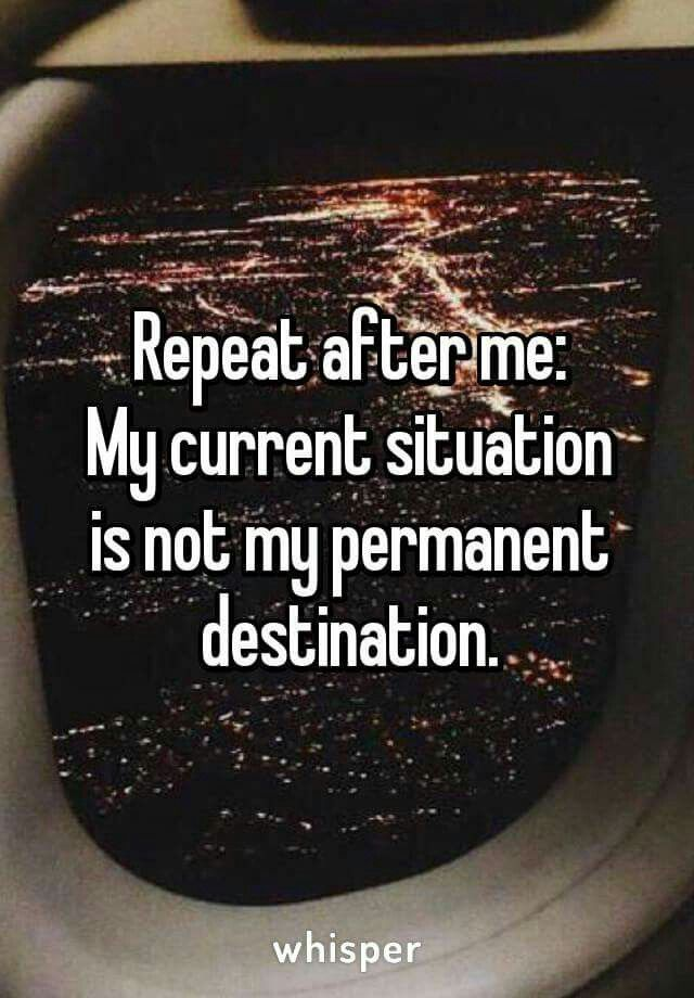 Sayings.... Repeat after me: My current situation is not my permanent destination.