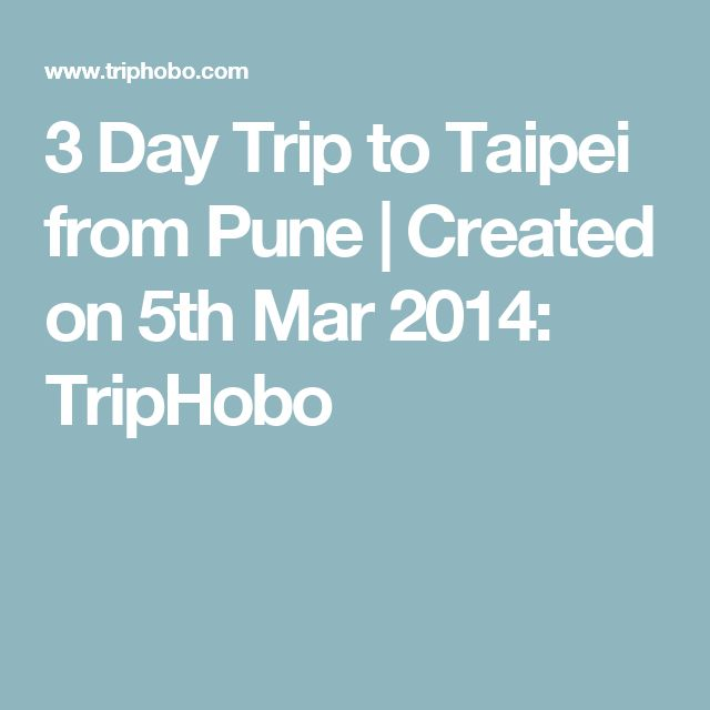 3 Day Trip to Taipei from Pune | Created on 5th Mar 2014: TripHobo