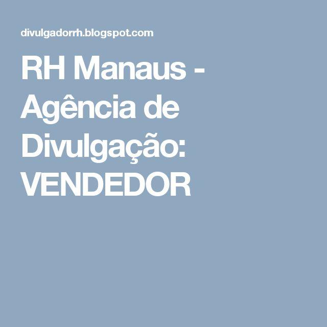 RH Manaus - Agência de Divulgação: VENDEDOR