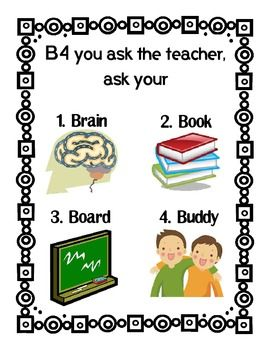 Teach students this strategy that encourages student thinking.  Before (B4) asking you a question, have a student try the 4 B's - Brain, Book, Board, and Buddy. Please follow us for our weekly freebie and other special offers. Best wishes, The Teacher Couple