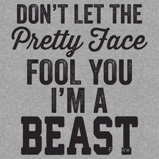 Don't Let The Pretty Face Fool You I'm A Beast by Fitspire Apparel....good stuff!