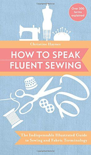 How to Speak Fluent Sewing: The Indispensable Illustrated Guide to Sewing and Fabric Terminology