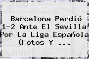 http://tecnoautos.com/wp-content/uploads/imagenes/tendencias/thumbs/barcelona-perdio-12-ante-el-sevilla-por-la-liga-espanola-fotos-y.jpg Sevilla vs Barcelona. Barcelona perdió 1-2 ante el Sevilla por la Liga española (Fotos y ..., Enlaces, Imágenes, Videos y Tweets - http://tecnoautos.com/actualidad/sevilla-vs-barcelona-barcelona-perdio-12-ante-el-sevilla-por-la-liga-espanola-fotos-y/