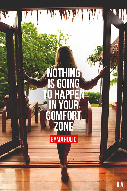 Nothing is going to happen in your comfort zone.