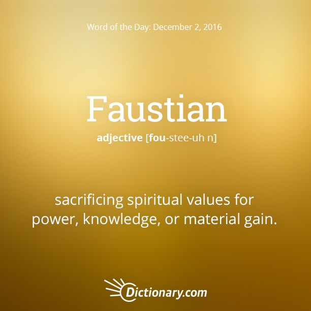 Dictionary.com's Word of the Day - Faustian - sacrificing spiritual values for power, knowledge, or material gain: a Faustian pact with the Devil.