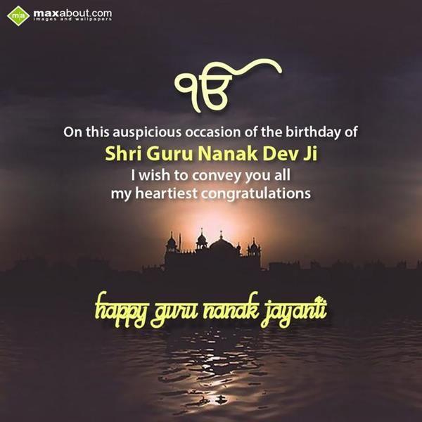On this auspicious occasion of the birthday of  Shri Guru Nanak Dev Ji  I wish to convey you all  My heartiest congratulations!!!  Happy Guru Nanak Jayanti