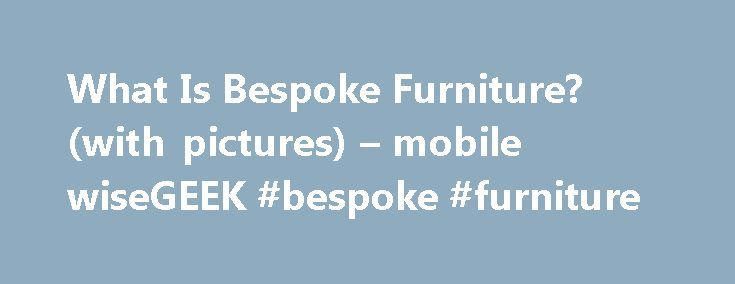What Is Bespoke Furniture? (with pictures) – mobile wiseGEEK #bespoke #furniture http://furniture.remmont.com/what-is-bespoke-furniture-with-pictures-mobile-wisegeek-bespoke-furniture-4/  wiseGEEK: What Is Bespoke Furniture? Bespoke furniture is any piece of furniture that is custom made. The furniture can be made to the specifications of the customer, both in size and in features. Any type of furniture can be made custom, which means bespoke furniture can range from tables and chairs to…
