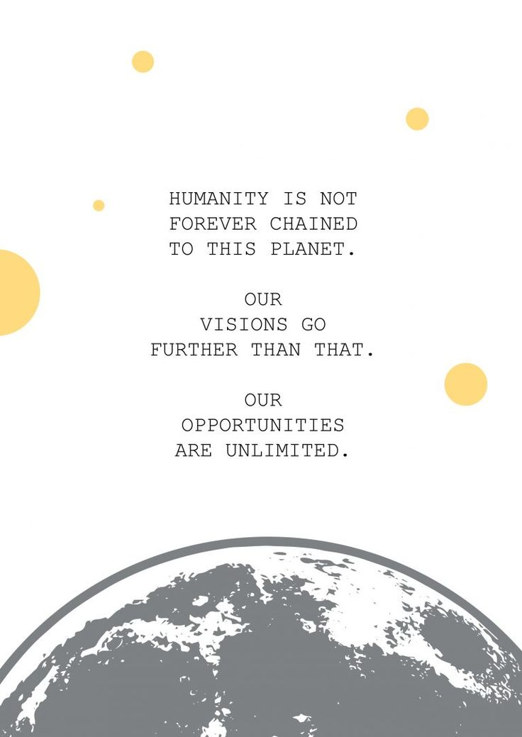 Humanity is not forever chained to this planet. Our visions go further than that. Our opportunities are unlimited.