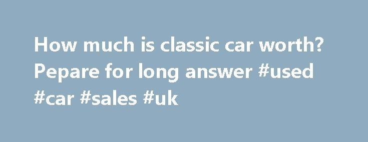 How much is classic car worth? Pepare for long answer #used #car #sales #uk http://car.remmont.com/how-much-is-classic-car-worth-pepare-for-long-answer-used-car-sales-uk/  #cars worth # How much is classic car worth? Pepare for long answer Updated June 7, 2013 3:05 PM By STEVE LINDEN I prepare a lot of classic car appraisals. They are used for all sorts of purposes including purchase, sale, insurance, probate, divorce, donation, legal matters and just about any other application you can…