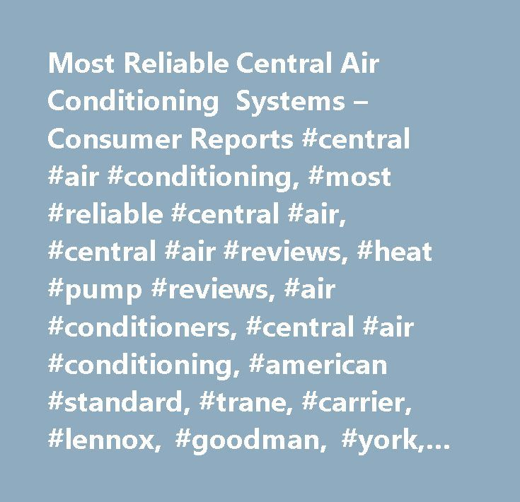 Most Reliable Central Air Conditioning Systems – Consumer Reports #central #air #conditioning, #most #reliable #central #air, #central #air #reviews, #heat #pump #reviews, #air #conditioners, #central #air #conditioning, #american #standard, #trane, #carrier, #lennox, #goodman, #york, #ruud, #amana, #rheem…