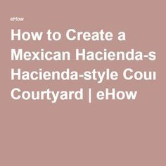 How to Create a Mexican Hacienda-style Courtyard   eHow
