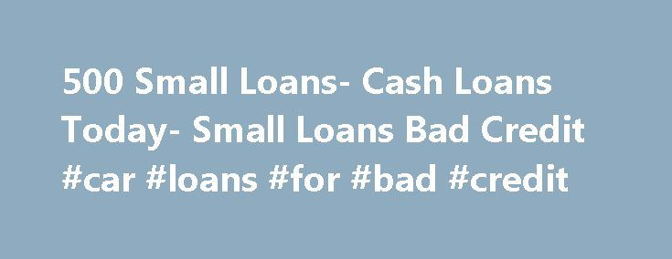 500 Small Loans- Cash Loans Today- Small Loans Bad Credit #car #loans #for #bad #credit http://loan.remmont.com/500-small-loans-cash-loans-today-small-loans-bad-credit-car-loans-for-bad-credit/  #small loans for bad credit # Welcome to 500 Small Loans In this tough economy, almost every month individuals finds themselves struggling hard to make their financial ends meet. If you too are facing the same situation, then you don't have to worry anymore! We at 500 Small Loans will find you a wide…
