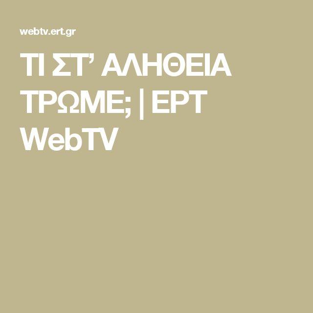 ΤΙ ΣΤ' ΑΛΗΘΕΙΑ ΤΡΩΜΕ; | ΕΡΤ WebTV