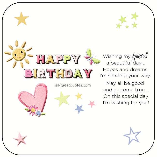 Wishing my friend a beautiful day, hopes and dreams I'm sending your way. May all be good and all come true, on this special day, I'm wishing for you! | all-greatquotes.com #HappyBirthday #Friend #Friendship