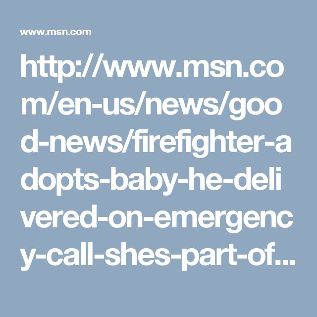http://www.msn.com/en-us/news/good-news/firefighter-adopts-baby-he-delivered-on-emergency-call-shes-part-of-our-family/ar-AAmFYxU?li=BBnb7Kz#image=4