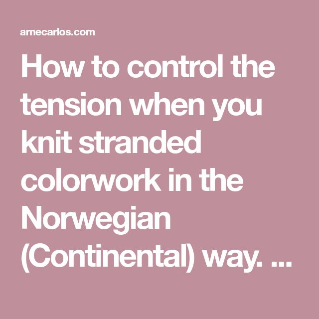 How to control the tension when you knit stranded colorwork in the Norwegian (Continental) way. – ARNE & CARLOS