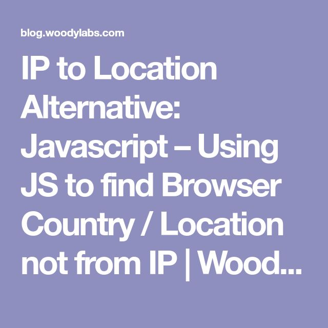 IP to Location Alternative: Javascript – Using JS to find Browser Country / Location not from IP | Woody Hayday | Blog