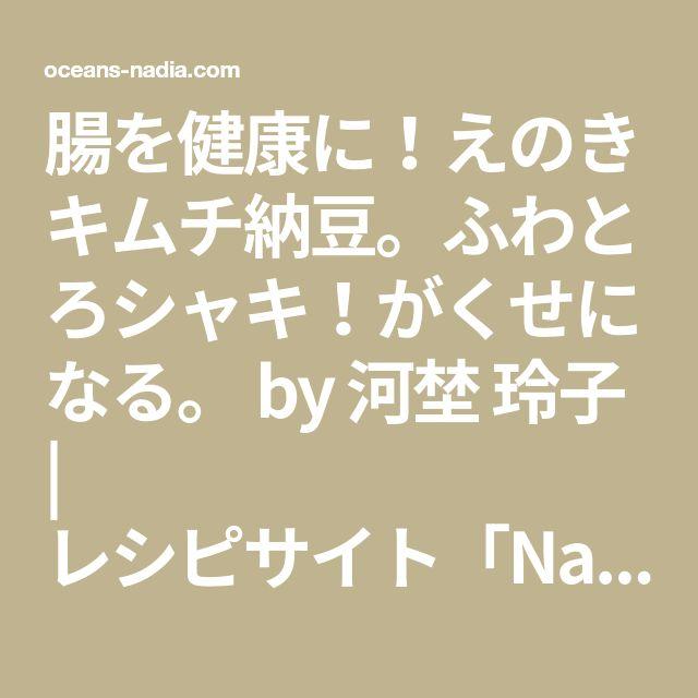 腸を健康に!えのきキムチ納豆。ふわとろシャキ!がくせになる。 by 河埜 玲子 | レシピサイト「Nadia | ナディア」プロの料理を無料で検索