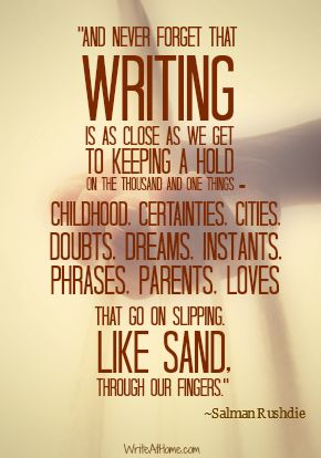 """And never forget that writing is as close as we get to keeping a hold on the thousand and one things — childhood, certainties, cities, doubts, dreams, instants, phrases, parents, loves — that go on slipping, like sand, through our fingers. ~ Salman Rushdie #journal"