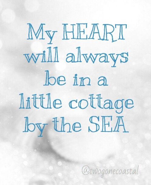 My heart will always be in a little cottage by the sea.                                                                                                                                                     More