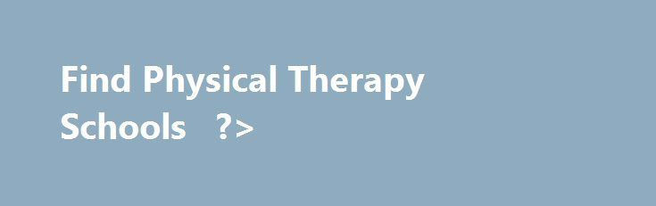 Find Physical Therapy Schools   ?> http://new-orleans.nef2.com/find-physical-therapy-schools/  # Physical Therapy Schools Find Physical Therapy Colleges by States Individuals who are interested in physical therapy training have many physical therapy schoo