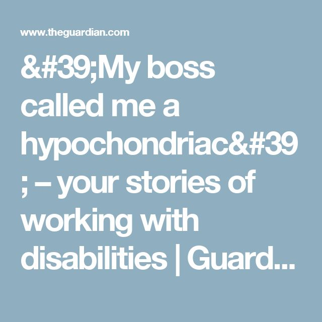'My boss called me a hypochondriac' – your stories of working with disabilities | Guardian Careers | The Guardian