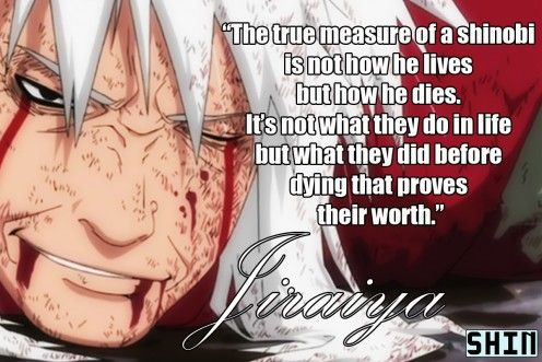Anime Quotes, (Jiraiya, Naruto)  I know this is kinda girlie but Ive never cried as hard as I did when he died! I was balling my eyes out!!