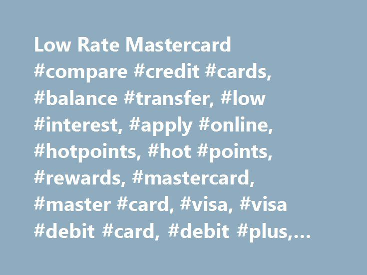 Low Rate Mastercard #compare #credit #cards, #balance #transfer, #low #interest, #apply #online, #hotpoints, #hot #points, #rewards, #mastercard, #master #card, #visa, #visa #debit #card, #debit #plus, #applications http://namibia.remmont.com/low-rate-mastercard-compare-credit-cards-balance-transfer-low-interest-apply-online-hotpoints-hot-points-rewards-mastercard-master-card-visa-visa-debit-card-debit-plus/  # Low Rate Mastercard® $3 per transaction Cash advance overseas using Global ATM…