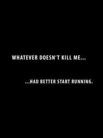 Whatever doesn't kill me… had better start running. (This is so the TRUTH)
