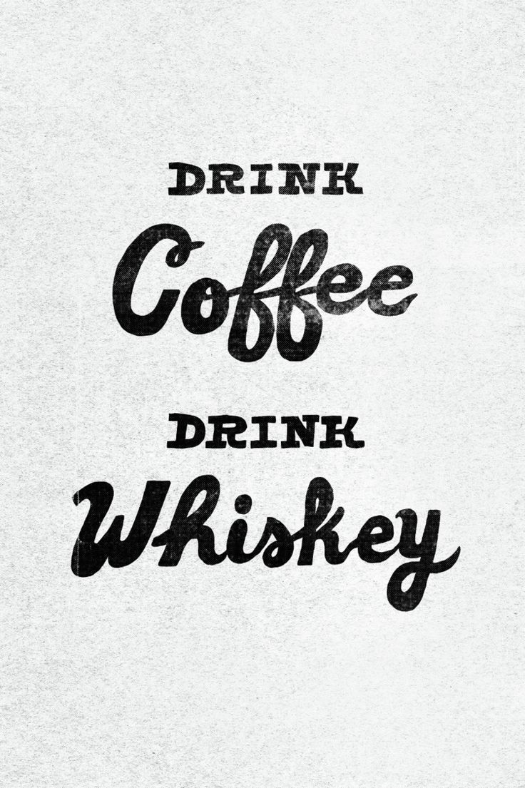 Drink coffee, drink whiskey, be happy.