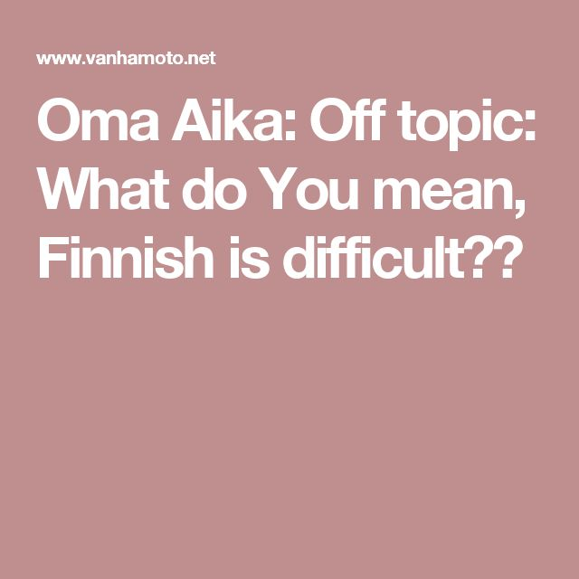 Oma Aika: Off topic: What do You mean, Finnish is difficult??