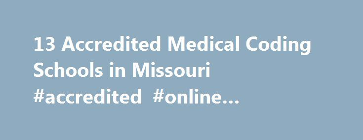 13 Accredited Medical Coding Schools in Missouri #accredited #online #colleges #in #missouri http://wyoming.nef2.com/13-accredited-medical-coding-schools-in-missouri-accredited-online-colleges-in-missouri/  # Find Your Degree Medical Coding Schools In Missouri Missouri has 13 accredited medical coding schools where medical coding faculty who teach medical coding classes can find employment. The trends in Missouri's medical coding academic community can be evaluated by looking at the…