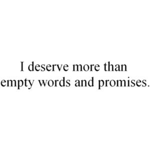 I deserve more than empty words and promises.