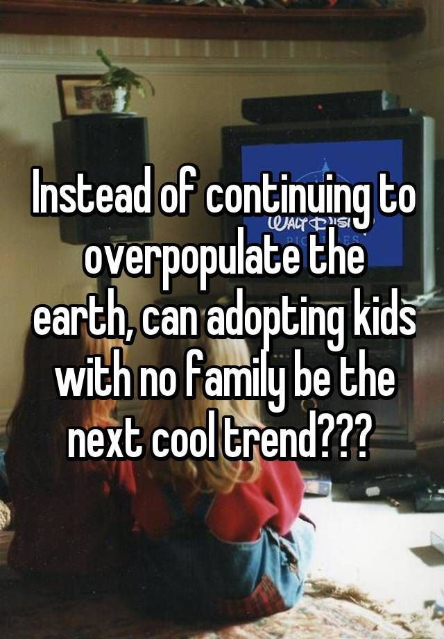 """""""Instead of continuing to overpopulate the earth, can adopting kids with no family be the next cool trend??? """""""