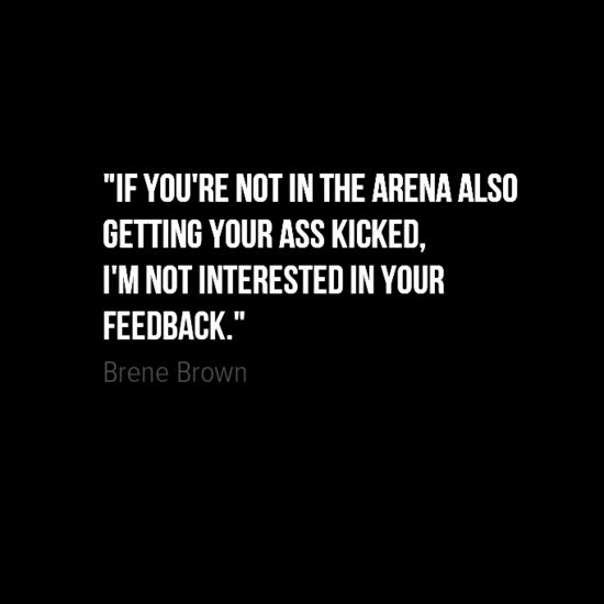 """""""If you're not in the arena also getting your ass kicked, I'm not interested in your feedback."""" ~ Brené Brown ... Don't tell me how I should feel or how I should handle things if you have never seen it or experienced it!"""