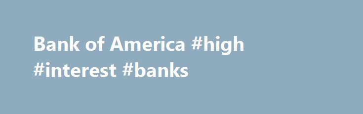 Bank of America #high #interest #banks http://savings.nef2.com/bank-of-america-high-interest-banks-2/  Checking and so much more Bank of America checking accounts offer convenience with features like Online Bill Pay, Mobile Banking Footnote 1 and access to thousands of ATMs. I want the basics Bank of America Core Checking Good for you if you use direct deposit and are looking for a simple straightforward personal checking account. Online and Mobile Banking link opens in a new window Footnote…