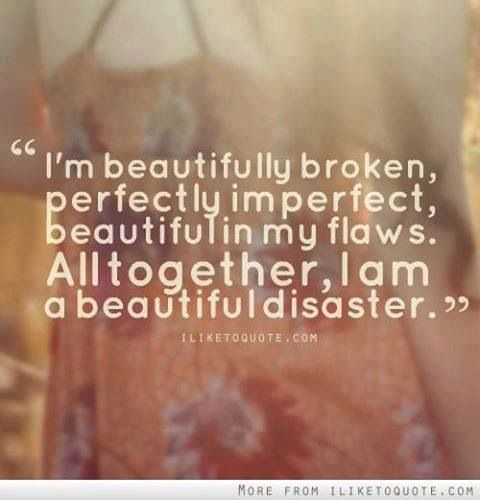 I'm beautifully broken. Perfectly imperfect. Beautiful in my flaw. Altogether, I'm a beautiful disaster.