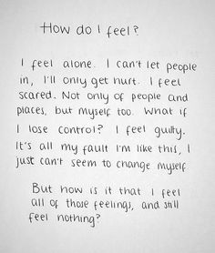 How do I feel? I feel alone. I can't let people in, I'll only get hurt. I feel scared. Not only of people and places, but myself too. What if I lose control? I feel guilty. It's all my fault I'm like this. I just can't seem to change myself. But how is it that I feel all of those feelings, and still feel nothing?